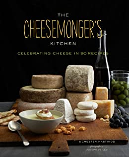 The Cheesemongers Kitchen: Celebrating Cheese in 90 Recipes by [Hastings, Chester]