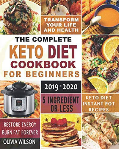 The Complete Keto Diet Cookbook for Beginners 2019-2020: 5 Ingredients or Less Keto Diet Instant Pot Recipes |Restore Energy |Burn Fat Forever |and Transform Your Life and Health