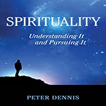 Spirituality: Understanding it and Pursuing It Audiobook by Peter Dennis Narrated by Peter Dennis