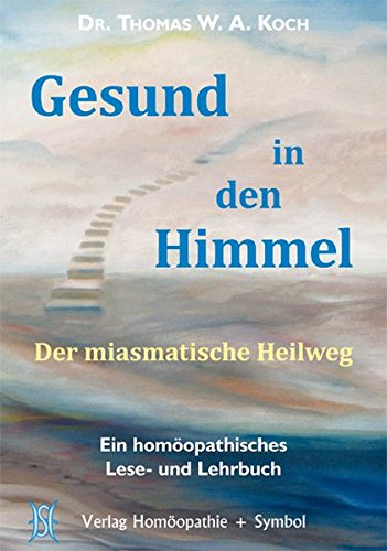 Gesund in den Himmel: Der miasmatische Heilweg. Ein homöopathisches Lese- und Lehrbuch