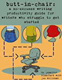 Butt-In-Chair: A No-Excuses Guide For Writers Who Struggle To Get Started