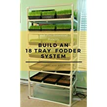 Build an 18 Tray Fodder System (Half-Pint Homestead Plans and Instructions Series Book 4)