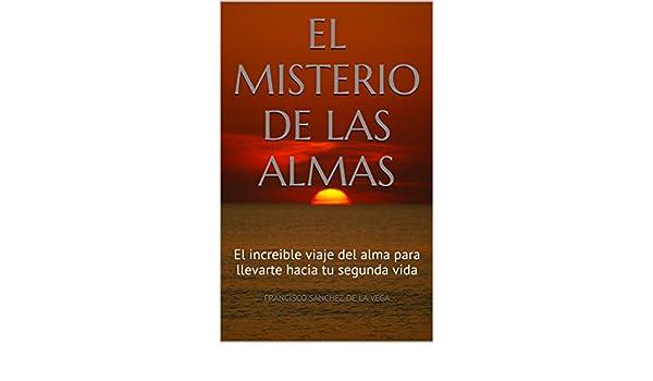 Amazon.com: EL MISTERIO DE LAS ALMAS: El increible viaje del alma para llevarte hacia tu segunda vida (Spanish Edition) eBook: Francisco Sanchez de la Vega: ...