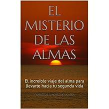 EL MISTERIO DE LAS ALMAS: El increible viaje del alma para llevarte hacia tu segunda vida