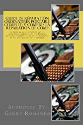 Guide de réparation ordinateur portable complet; y compris la réparation de comp: This Book Will Educate You On The Inner Components Of The Laptop, Identifying Components and Instruction for Repair