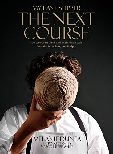 My Last Supper: The Next Course: 50 More Great Chefs and Their Final Meals: Portraits, Interviews, and Recipes by Melanie Dunea, Marco Pierre White
