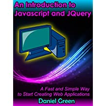 An Introduction to Jquery and Javascript: A Fast and Simple Way to Start Creating Web Applications