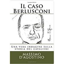 Il caso Berlusconi: Una vera indagine sulla storia del cavaliere (Italian Edition)