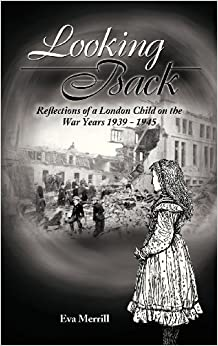 Looking Back: Reflections of a London Child on the War Years 1939 - 1945