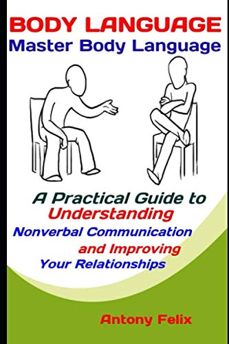 Body Language: Master Body Language: A Practical Guide to Understanding Nonverbal Communication and Improving Your Relationships (Emotional Mastery) (Improving Body Language)