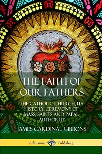 The Faith of Our Fathers: The Catholic Church, Its History, Ceremony of Mass, Saints and Papal Authority