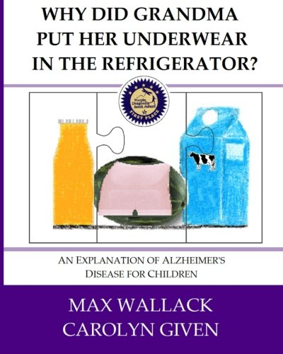 Why Did Grandma Put Her Underwear in the Refrigerator?: An Explanation of Alzheimer