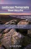 Landscape Photography: Shoot Like a Pro: How professionals shoot differently to ensure consistent results