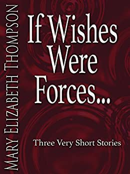 If Wishes Were Forces: Three Very Short Stories by [Thompson, Mary Elizabeth]