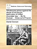 Wholesome Advice Against the Abuse of Hot Liquors, Particularly of Coffee, Chocolate, Tea, by Dr Duncan Done Out of French, Daniel Duncan, 1140723359