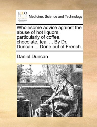 Wholesome advice against the abuse of hot liquors, particularly of coffee, chocolate, tea, ... By Dr. Duncan ... Done ou