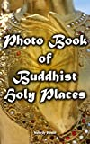 Photo Book of Buddhist Holy Places: (Buddhist pilgrimage sites) (Pictures of ancient Buddhist temples, stupas, shrines and monasteries) (buddha, asian, ... monastery, southeast, east, pilgrimage)