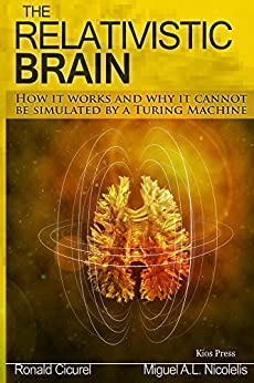 The Relativistic Brain: How it works and why it cannot be simulated by a Turing machine by [Nicolelis, Miguel, Cicurel, Ronald]