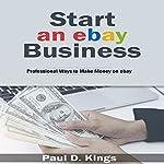 Start an eBay Business: Professional Ways to Make Money on eBay | Paul D. Kings