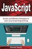 Simple JavaScript Strategies: Simple and Effective Strategies to learn JavaScript Programming( JavaScript Programming, Java, Activate Your Web Pages, Programming Book-3) (Volume 3)