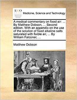 A medical commentary on fixed air: ... By Matthew Dobson, ... Second edition. With an appendix on the use of the solution of fixed alkaline salts ... fixible air, ... By William Falconer, ...