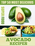 Top 50 Most Delicious Avocado Recipes (Superfood Recipes Book 3)