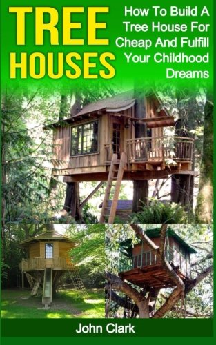 Tree Houses: How To Build A Tree House For Cheap And Fulfill Your Childhood Dreams