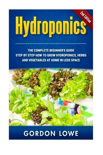 Hydroponics: The complete Beginner's Guide Step-by step How to grow Hydroponics Herbs and Vegetables at home in less space