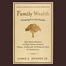 Family Wealth: Keeping It In the Family, How Family Members and Their Advisers Preserve Human, Intellectual and Financial Assets for Generations Audiobook by James E. Hughes Narrated by L. J. Ganser