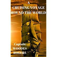 A CRUISING VOYAGE ROUND THE WORLD  Captain WOODES ROGERS: A Cruising VOYAGE Round the WORLD, Begun August 1. 1708. and Finished October 14. 1711. (French Edition)