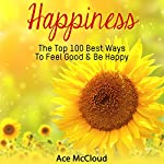 Happiness: The Top 100 Best Ways to Feel Good & Be Happy: How to Be Happy, Happines & Joy, Relieve Stress & Anxiety | Ace McCloud