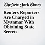 Reuters Reporters Are Charged in Myanmar With Obtaining State Secrets | Hannah Beech,Saw Nang