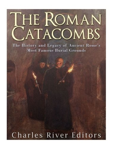 The Roman Catacombs: The History and Legacy of Ancient Rome's Most Famous Burial Grounds