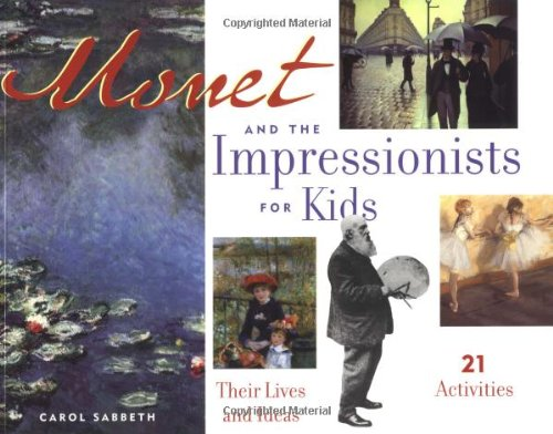 Monet and the Impressionists for Kids: Their Lives and Ideas, 21 Activities (For Kids series)