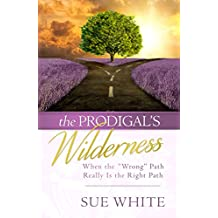 "The Prodigal's Wilderness: When the ""Wrong"" Path Really Is the Right Path"
