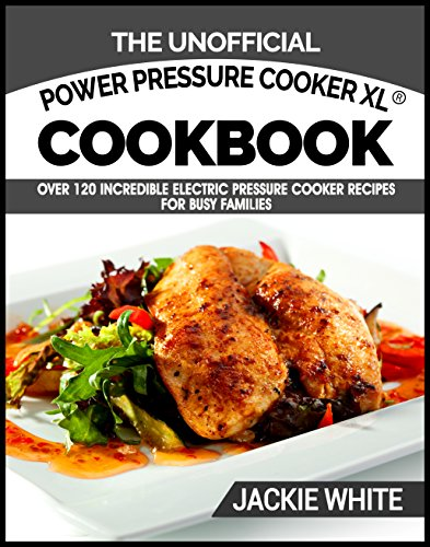 The Unofficial Power Pressure Cooker XL® Cookbook: Over 120 Incredible Electric Pressure Cooker Recipes For Busy Families (Electric