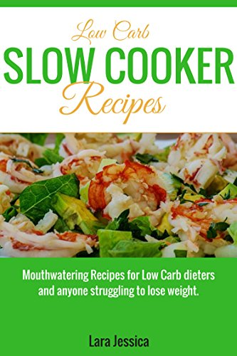 Low Carb Slow Cooker Recipes: Mouthwatering Recipes for Low Carb dieters and anyone struggling to lose weight by Lara  Jessica