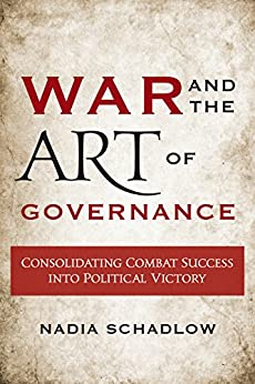 War and the Art of Governance: Consolidating Combat Success into Political Victory by [Schadlow, Nadia]