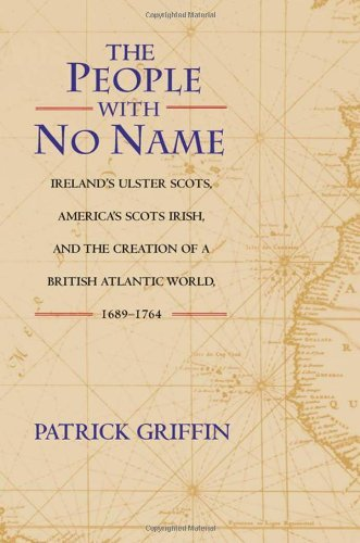 Download The People with No Name: Ireland's Ulster Scots, America's Scots Irish, and the Creation of a British Atlantic World, 1689-1764. Pdf