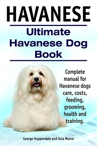 Havanese Dogs. Complete manual for Havanese dogs care, grooming, costs, feeding, training and health. Ultimate Havanese Book.