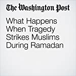 What Happens When Tragedy Strikes Muslims During Ramadan |  Sarah Pulliam Bailey