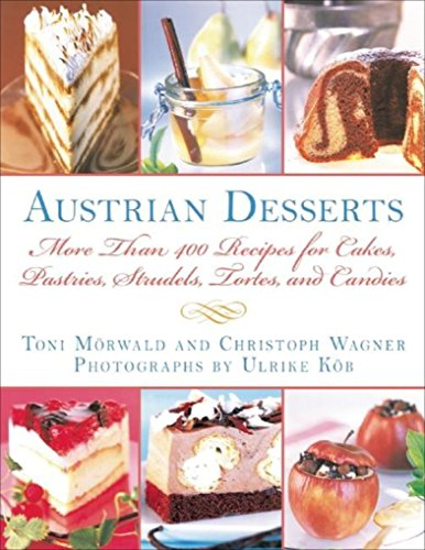 Austrian Desserts: More Than 400 Recipes for Cakes, Pastries, Strudels, Tortes, and Candies by Toni Mörwald, Christoph Wagner