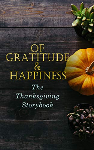 Of Gratitude & Happiness - The Thanksgiving Storybook: 60+ Holiday Tales & Poems: An Old-Fashioned Thanksgiving, The Genesis of the Doughnut Club, The ... Thanksgiving, The Master of the Harvest…