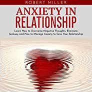 Anxiety in Relationship: Learn How to Overcome Negative Thoughts, Eliminate Jealousy and How to Manage Anxiety