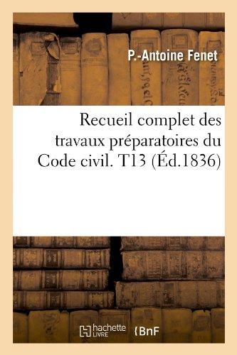 Recueil complet des travaux préparatoires du Code civil. T13 (Éd.1836) Broché – 1 mai 2012 P.-Antoine Fenet Hachette Livre BNF 201262233X Droit général