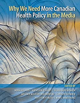 Why We Need More Canadian Health Policy in the Media (Evidence Network Book 4) by [Roos, Noralou, O'Grady, Kathleen, Boriskewich, Eileen, Meloche-Holubowski, Mélanie, Shimmin, Carolyn, Wittmeier, Kristy, Armstrong, Nanci]