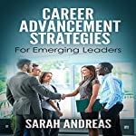 Career Advancement Strategies for Emerging Leaders: Get Promoted Faster in the Career You Love | Sarah E. Andreas