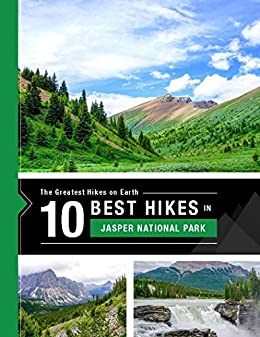 The 10 Best Hikes in Jasper National Park: The Greatest Hikes On Earth by [Team at 10Adventures]