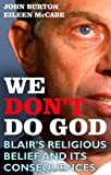 We Don't Do God : Blair's Religious Belief and its Consequences, Burton, John and McCabe, Eileen, 1847063527