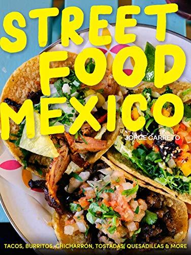 Street Food Mexico: Tacos, burritos, chicharrón, tostadas, quesadillas & more by Jorge Carreto